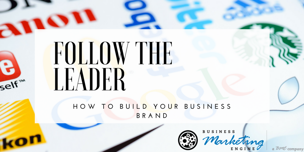 Follow the Leaders: The Business Marketing Brand-Builders You Need to Implement