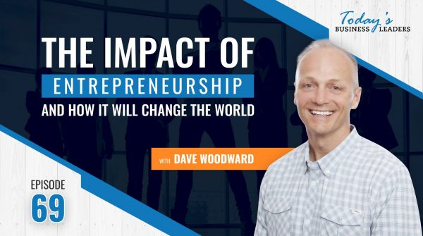 TBL Episode 69: The Impact of Entrepreneurship and How It Will Change the World with Dave Woodward