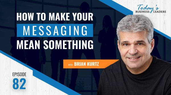 TBL Episode 82: How to Make Your Messaging Mean Something with Brian Kurtz