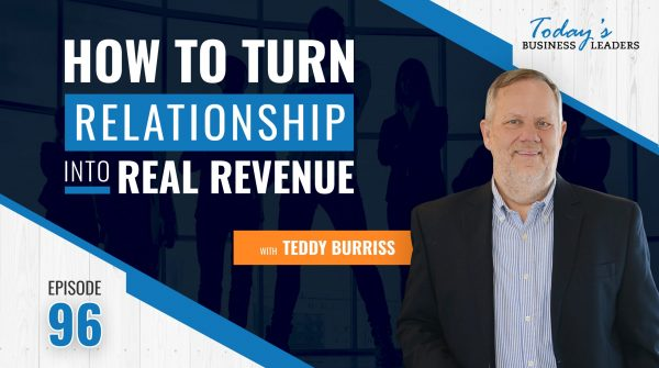 TBL Episode 96: How To Turn Trusted Relationships Into Real Revenue with Teddy Burriss