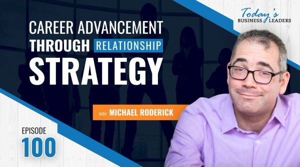 TBL Episode 100: Career Advancement Through Relationship Strategy with Michael Roderick