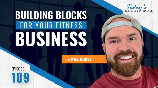 TBL Episode 109: Building Blocks for Your Fitness Business with Will Hurst