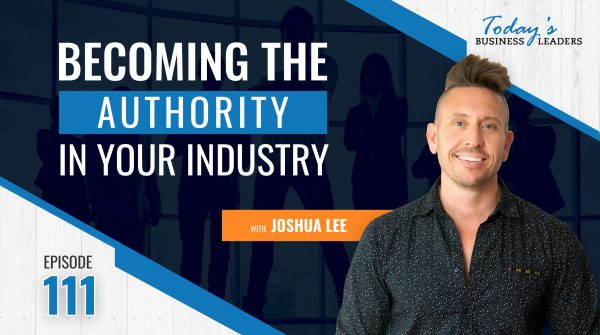 TBL Episode 111: Becoming the Authority in Your Industry with Joshua Lee