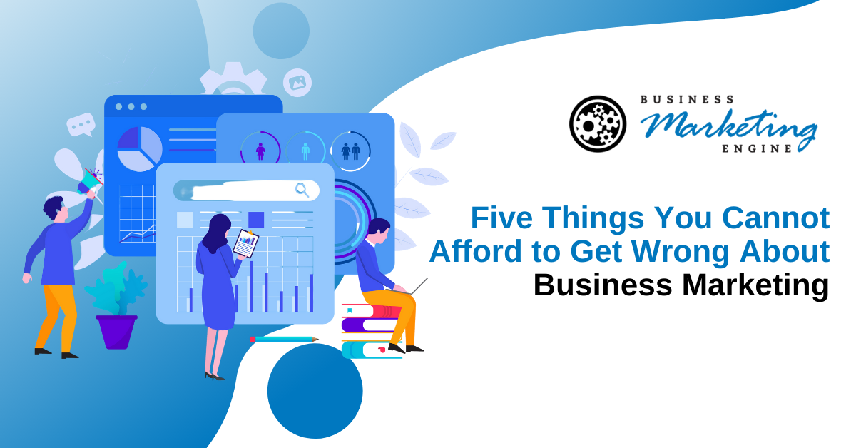 Five Things You Cannot Afford to Get Wrong About Business Marketing