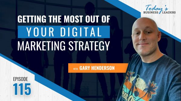 TBL Episode #115: Getting the Most Out of Your Digital Marketing Strategy with Gary Henderson