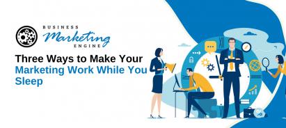 Three Ways to Make Your Marketing Work While You Sleep