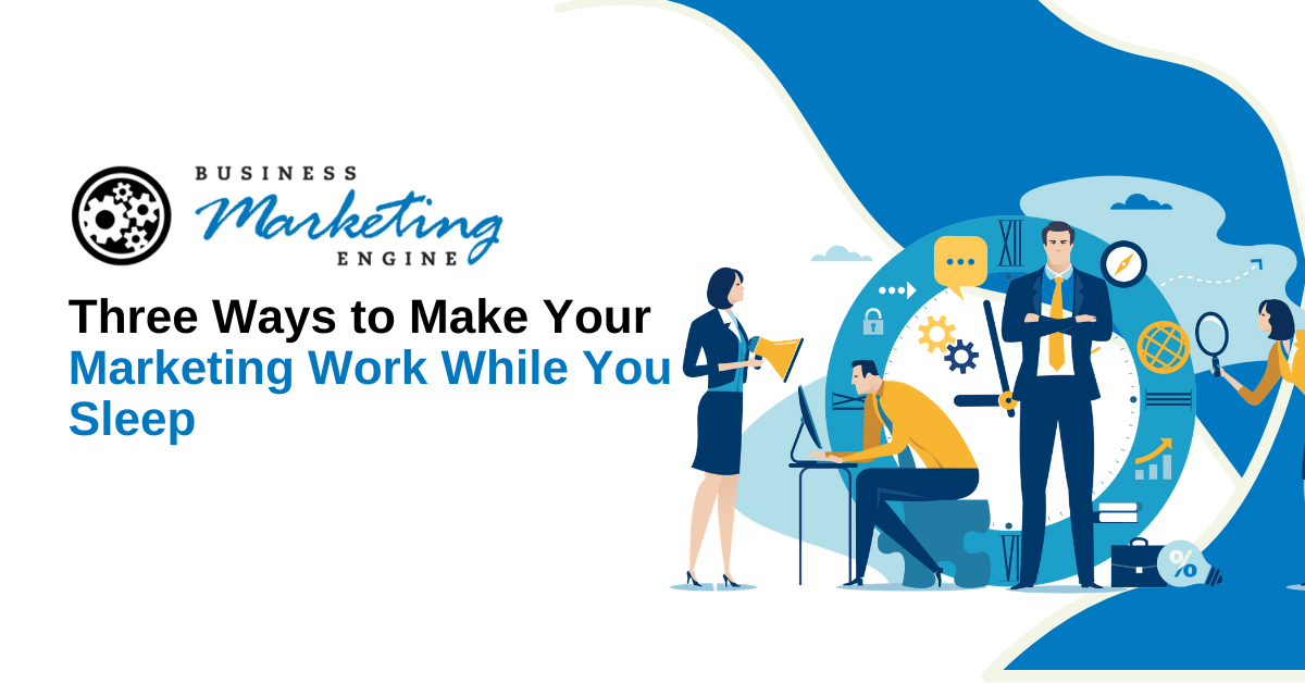 Three Ways to Make Your Marketing Work While You Sleep