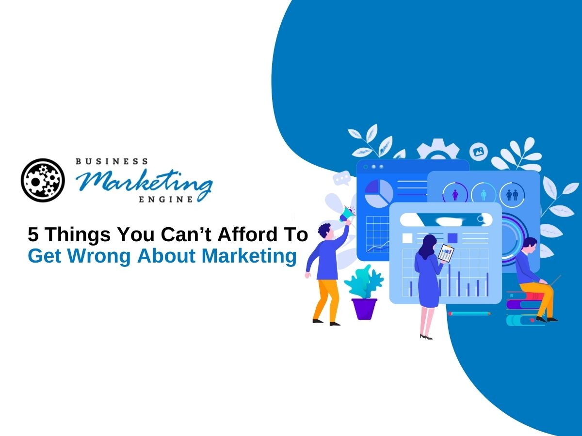 5 Things You Can't Afford To Get Wrong About Marketing